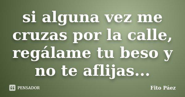 si alguna vez me cruzas por la calle, regálame tu beso y no te aflijas...... Frase de Fito Páez.