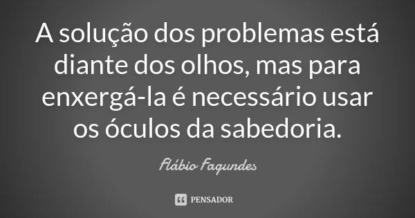 A solução dos problemas está diante dos olhos, mas para enxergá-la é necessário usar os óculos da sabedoria.... Frase de Flábio Fagundes.