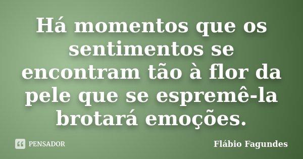 Há momentos que os sentimentos se encontram tão à flor da pele que se espremê-la brotará emoções.... Frase de Flábio Fagundes.