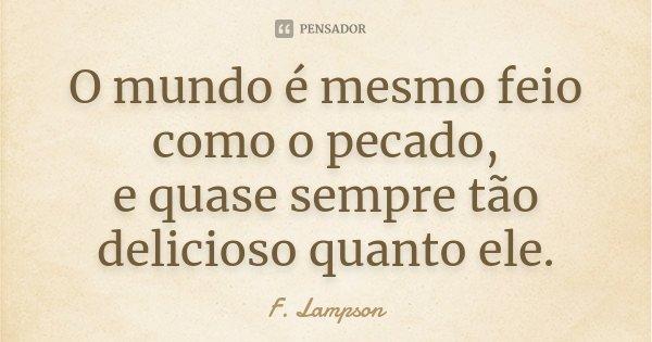 O mundo é mesmo feio como o pecado, / e quase sempre tão delicioso quanto ele.... Frase de F. Lampson.