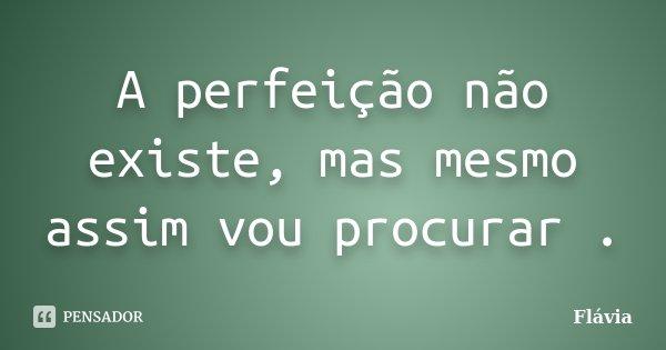 A perfeição não existe, mas mesmo assim vou procurar .... Frase de Flávia.