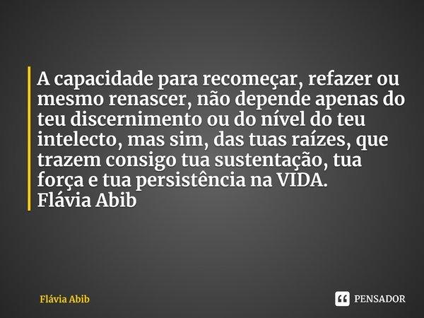 A capacidade para recomeçar, refazer ou mesmo renascer, não depende apenas do teu discernimento ou do nível do teu intelecto, mas sim, das tuas raízes, que tra... Frase de Flávia Abib.