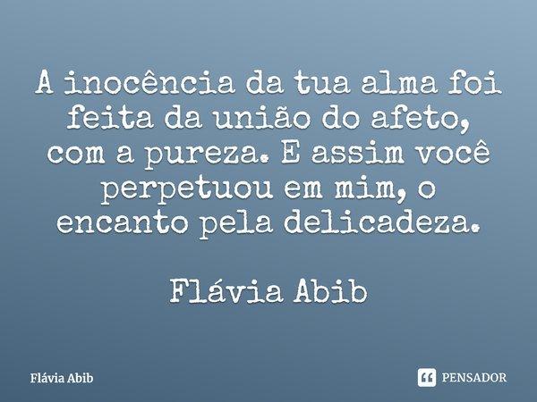 A inocência da tua alma foi feita da união do afeto, com a pureza. E assim você perpetuou em mim, o encanto pela delicadeza. Flávia Abib... Frase de Flávia Abib.