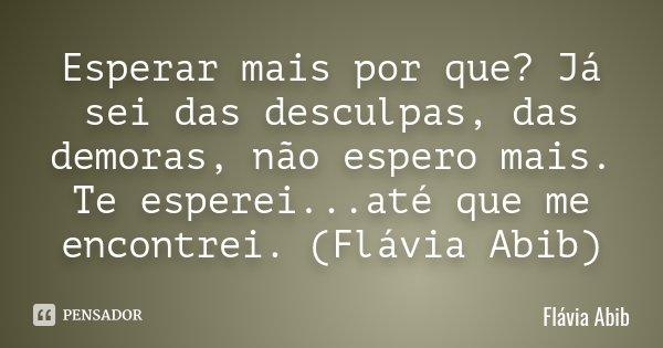 Esperar mais por que? Já sei das desculpas, das demoras, não espero mais. Te esperei...até que me encontrei. (Flávia Abib)... Frase de Flávia Abib.