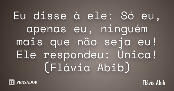 Eu disse à ele: Só eu, apenas eu, ninguém mais que não seja eu! Ele respondeu: Única! (Flávia Abib)... Frase de Flávia Abib.