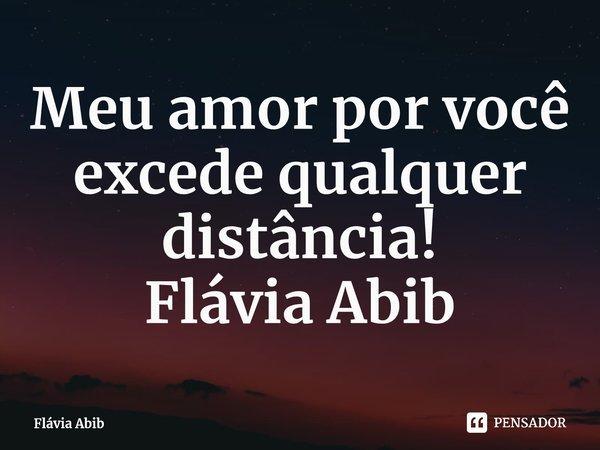 Meu amor por você excede qualquer distância! Flávia Abib... Frase de Flávia Abib.