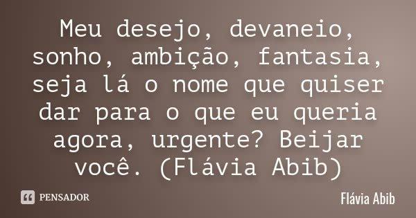 Meu desejo, devaneio, sonho, ambição, fantasia, seja lá o nome que quiser dar para o que eu queria agora, urgente? Beijar você. (Flávia Abib)... Frase de Flávia Abib.