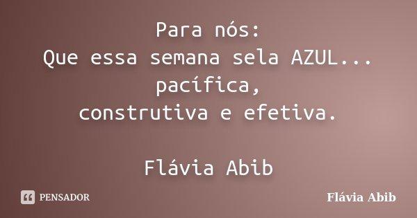 Para nós: Que essa semana sela AZUL... pacífica, construtiva e efetiva. Flávia Abib... Frase de Flávia Abib.