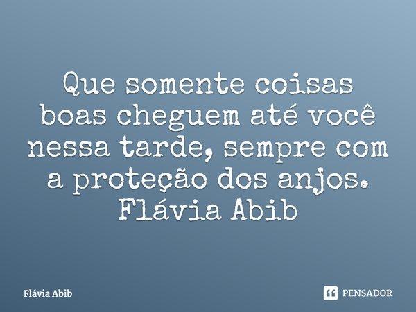 Que somente coisas boas cheguem até você nessa tarde, sempre com a proteção dos anjos. Flávia Abib... Frase de Flávia Abib.