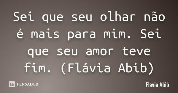 Sei que seu olhar não é mais para mim. Sei que seu amor teve fim. (Flávia Abib)... Frase de Flávia Abib.
