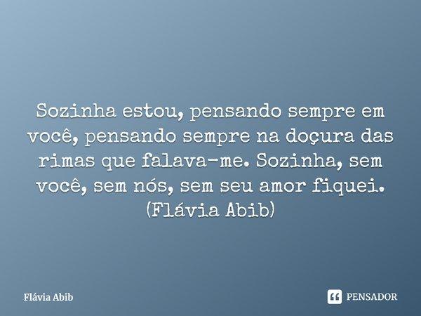  Sozinha estou, pensando sempre em você, pensando sempre na doçura das rimas que falava-me. Sozinha, sem você, sem nós, sem seu amor fiquei. (Flávia Abib)... Frase de Flávia Abib.