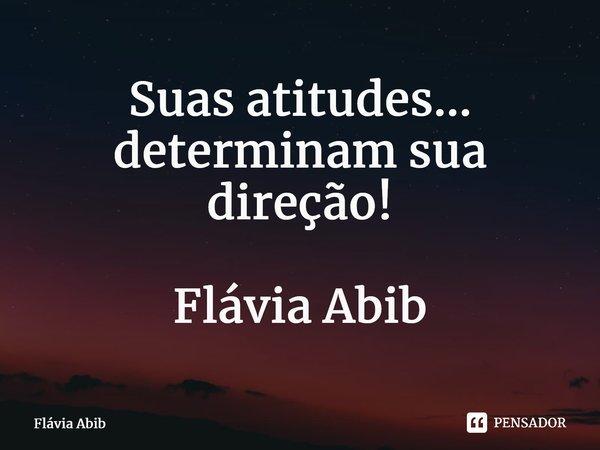 Suas atitudes... determinam sua direção! Flávia Abib... Frase de Flávia Abib.