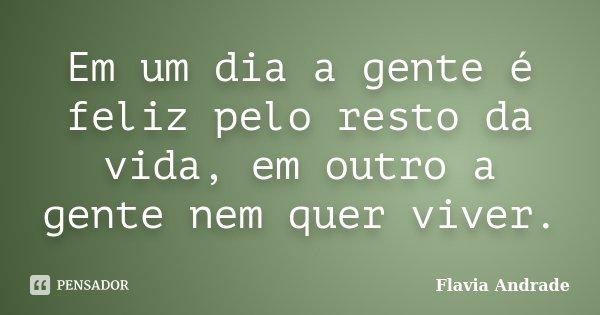 Em um dia a gente é feliz pelo resto da vida, em outro a gente nem quer viver.... Frase de Flavia Andrade.