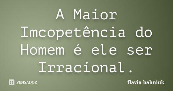 A Maior Imcopetência do Homem é ele ser Irracional.... Frase de Flávia Bahniuk.