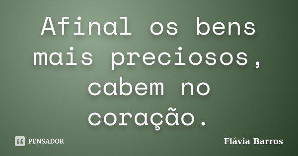 Afinal os bens mais preciosos, cabem no coração.... Frase de Flávia Barros.