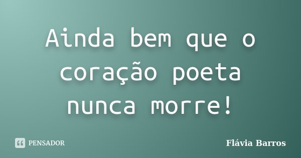 Ainda bem que o coração poeta nunca morre!... Frase de Flávia Barros.