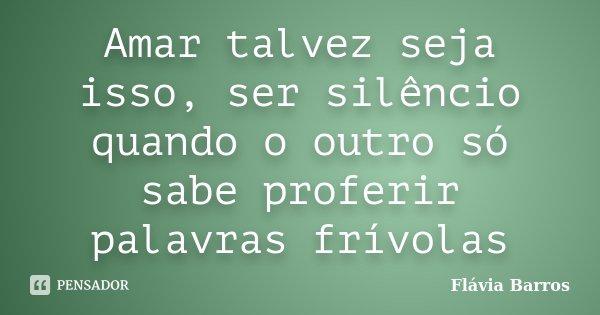 Amar talvez seja isso, ser silêncio quando o outro só sabe proferir palavras frívolas... Frase de Flávia Barros.