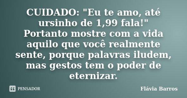 """CUIDADO: """"Eu te amo, até ursinho de 1,99 fala!"""" Portanto mostre com a vida aquilo que você realmente sente, porque palavras iludem, mas gestos tem o p... Frase de Flávia Barros."""