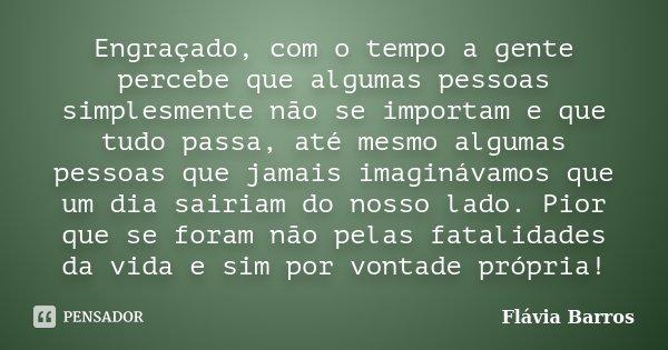 Engraçado, com o tempo a gente percebe que algumas pessoas simplesmente não se importam e que tudo passa, até mesmo algumas pessoas que jamais imaginávamos que ... Frase de Flávia Barros.