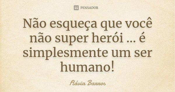 Não esqueça que você não super herói ... é simplesmente um ser humano!... Frase de Flávia Barros.