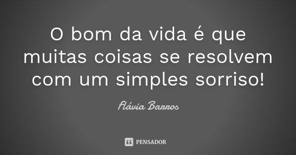 O bom da vida é que muitas coisas se resolvem com um simples sorriso!... Frase de Flávia Barros.