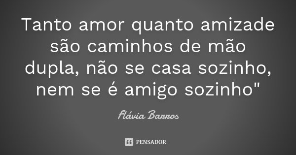 """Tanto amor quanto amizade são caminhos de mão dupla, não se casa sozinho, nem se é amigo sozinho""""... Frase de Flávia Barros."""