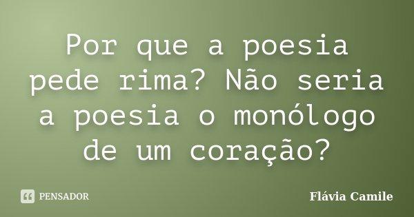 Por que a poesia pede rima? Não seria a poesia o monólogo de um coração?... Frase de Flávia Camile.
