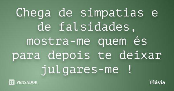 Chega de simpatias e de falsidades, mostra-me quem és para depois te deixar julgares-me !... Frase de Flávia.