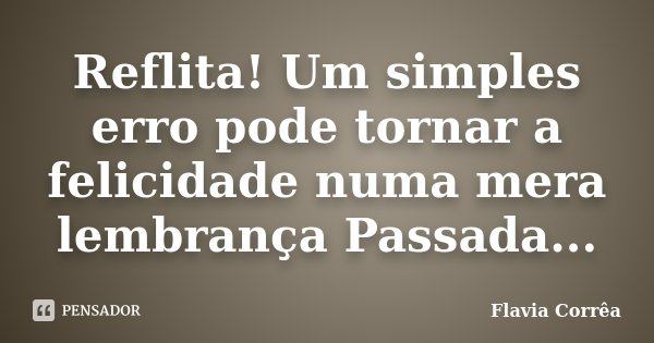 Reflita! Um simples erro pode tornar a felicidade numa mera lembrança Passada...... Frase de Flavia Corrêa.