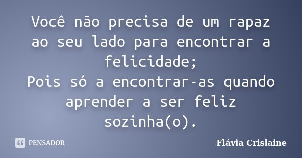 Você não precisa de um rapaz ao seu lado para encontrar a felicidade; Pois só a encontrar-as quando aprender a ser feliz sozinha(o).... Frase de Flávia Crislaine.