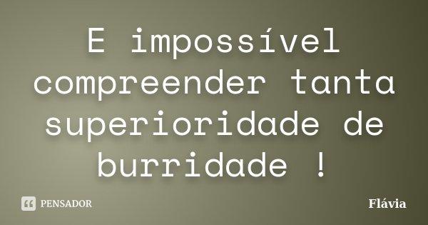 E impossível compreender tanta superioridade de burridade !... Frase de Flávia.