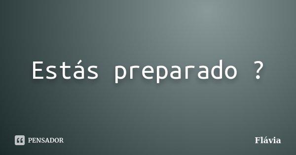 Estás preparado ?... Frase de Flávia.