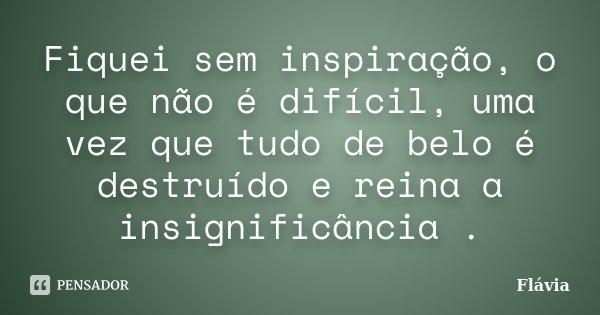 Fiquei sem inspiração, o que não é difícil, uma vez que tudo de belo é destruído e reina a insignificância .... Frase de Flávia.