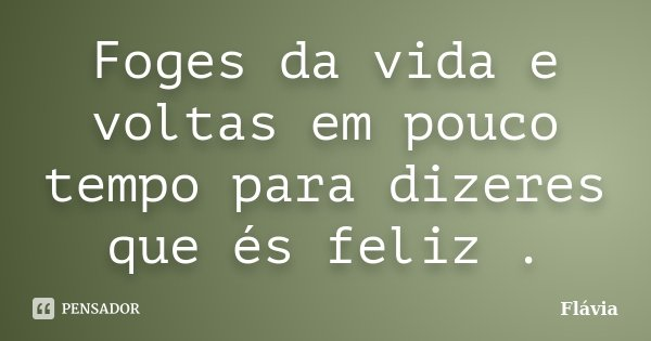 Foges da vida e voltas em pouco tempo para dizeres que és feliz .... Frase de Flávia.