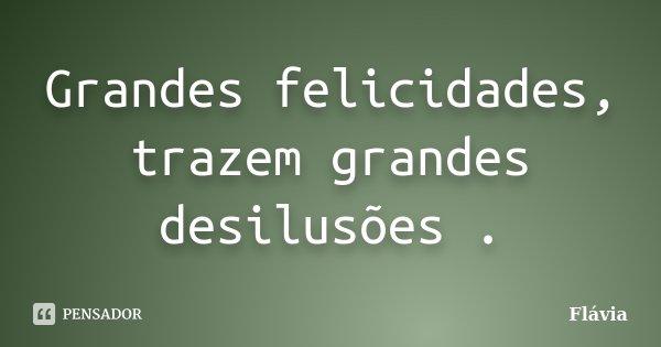 Grandes felicidades, trazem grandes desilusões .... Frase de Flávia.