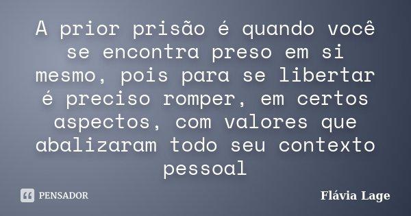 A prior prisão é quando você se encontra preso em si mesmo, pois para se libertar é preciso romper, em certos aspectos, com valores que abalizaram todo seu cont... Frase de Flávia Lage.