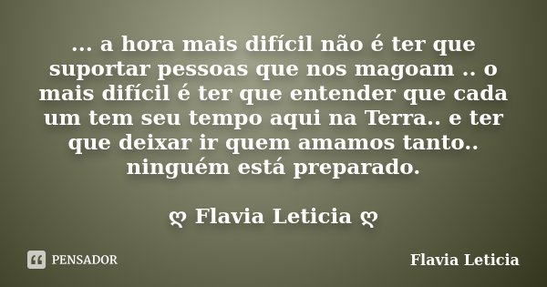 ... a hora mais difícil não é ter que suportar pessoas que nos magoam .. o mais difícil é ter que entender que cada um tem seu tempo aqui na Terra.. e ter que d... Frase de Flavia Leticia.