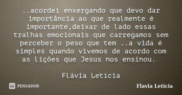 ..acordei enxergando que devo dar importância ao que realmente é importante,deixar de lado essas tralhas emocionais que carregamos sem perceber o peso que tem .... Frase de Flavia Leticia.