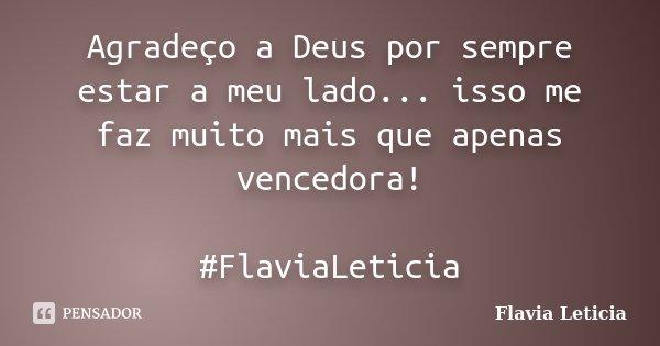 Agradeço a Deus por sempre estar a meu lado... isso me faz muito mais que apenas vencedora! #FlaviaLeticia... Frase de Flavia Leticia.