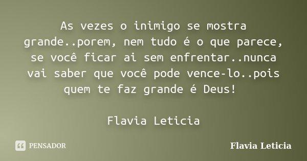 As vezes o inimigo se mostra grande..porem, nem tudo é o que parece, se você ficar ai sem enfrentar..nunca vai saber que você pode vence-lo..pois quem te faz gr... Frase de Flavia Leticia.