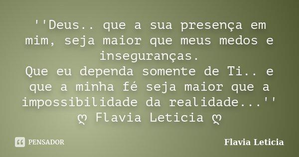 ''Deus.. que a sua presença em mim, seja maior que meus medos e inseguranças. Que eu dependa somente de Ti.. e que a minha fé seja maior que a impossibilidade d... Frase de Flavia Leticia.