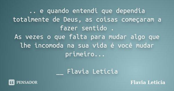 .. e quando entendi que dependia totalmente de Deus, as coisas começaram a fazer sentido . As vezes o que falta para mudar algo que lhe incomoda na sua vida é v... Frase de Flavia Leticia.