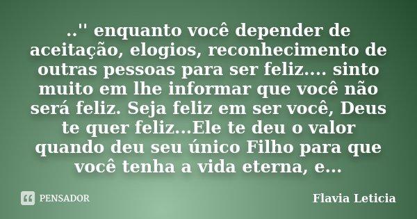 ..'' enquanto você depender de aceitação, elogios, reconhecimento de outras pessoas para ser feliz.... sinto muito em lhe informar que você não será feliz. Seja... Frase de Flavia Leticia.