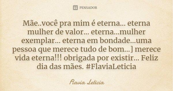 Mãe..você pra mim é eterna... eterna mulher de valor... eterna...mulher exemplar... eterna em bondade...uma pessoa que merece tudo de bom...] merece vida eterna... Frase de Flavia Leticia.