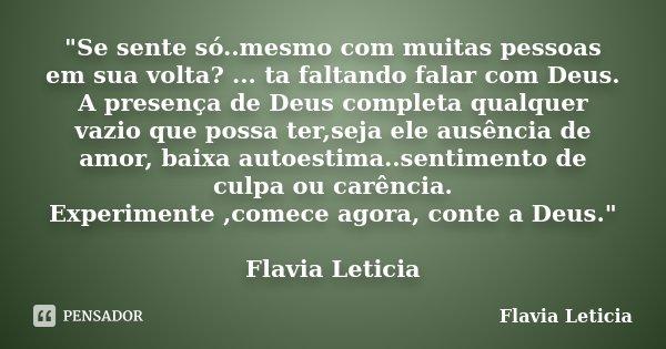 """""""Se sente só..mesmo com muitas pessoas em sua volta? ... ta faltando falar com Deus. A presença de Deus completa qualquer vazio que possa ter,seja ele ausê... Frase de Flavia Leticia."""