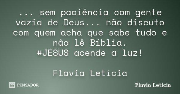 ... sem paciência com gente vazia de Deus... não discuto com quem acha que sabe tudo e não lê Bíblia. #JESUS acende a luz! Flavia Letícia... Frase de Flavia Leticia.