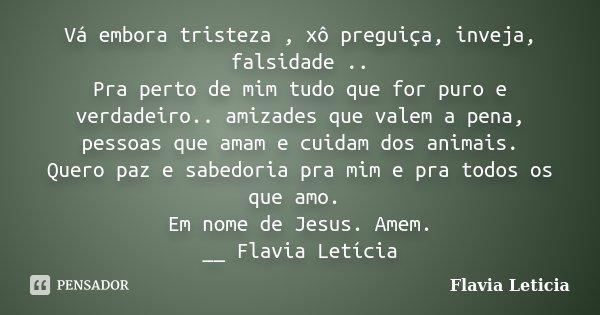 Vá embora tristeza , xô preguiça, inveja, falsidade .. Pra perto de mim tudo que for puro e verdadeiro.. amizades que valem a pena, pessoas que amam e cuidam do... Frase de Flavia Leticia.