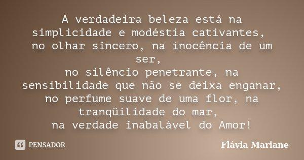 A verdadeira beleza está na simplicidade e modéstia cativantes, no olhar sincero, na inocência de um ser, no silêncio penetrante, na sensibilidade que não se de... Frase de Flávia Mariane.