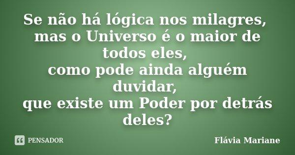 Se não há lógica nos milagres, mas o Universo é o maior de todos eles, como pode ainda alguém duvidar, que existe um Poder por detrás deles?... Frase de Flávia Mariane.