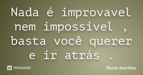 Nada é improvavel nem impossivel , basta você querer e ir atrás .... Frase de Flavia martins.